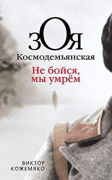 Виктор Кожемяко - Зоя Космодемьянская. Не бойся, мы умрем
