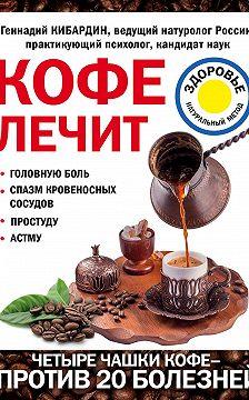Геннадий Кибардин - Кофе лечит: головную боль, спазм кровеносных сосудов, простуду, астму