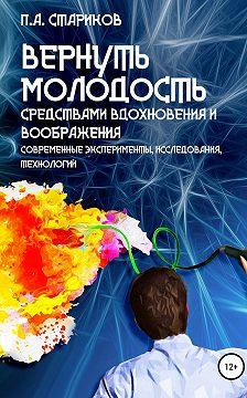 П.А. Стариков - Вернуть молодость средствами вдохновения и воображения (современные эксперименты, исследования, технологии)