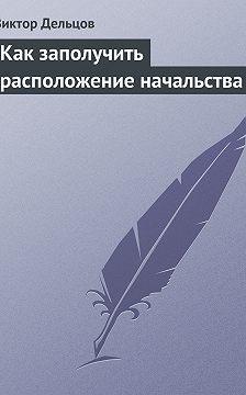 Виктор Дельцов - Как заполучить расположение начальства