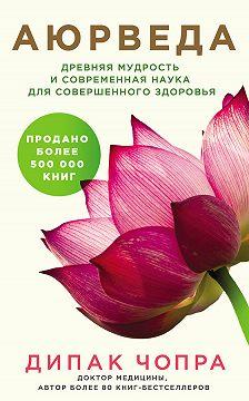 Дипак Чопра - Аюрведа. Древняя мудрость и современная наука для совершенного здоровья