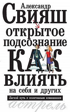 Александр Свияш - Открытое подсознание. Как влиять на себя и других. Легкий путь к позитивным изменениям