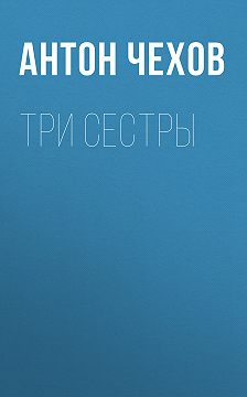 Антон Чехов - Три сестры