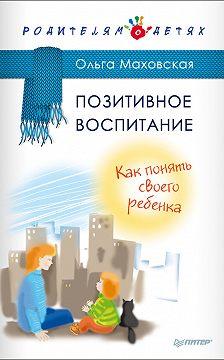 Ольга Маховская - Позитивное воспитание. Как понять своего ребенка