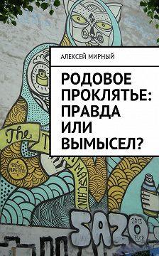 Алексей Мирный - Родовое проклятье: правда или вымысел?