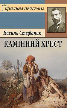 Василь Стефаник - Камінний хрест