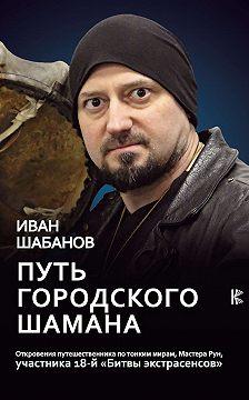 Иван Шабанов - Путь городского шамана