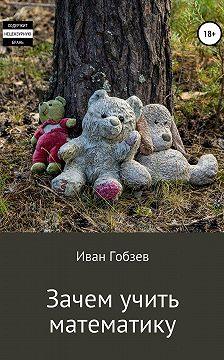 Иван Гобзев - Зачем учить математику