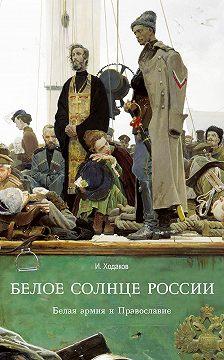 Игорь Ходаков - Белое солнце России. Белая армия и Православие