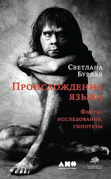 Светлана Бурлак - Происхождение языка. Факты, исследования, гипотезы