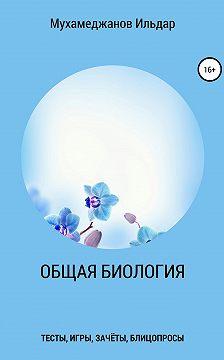 Ильдар Мухамеджанов - Общая биология. Тесты, игры, зачёты, блицопросы