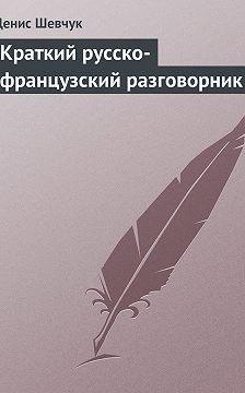 Денис Шевчук - Краткий русско-французский разговорник