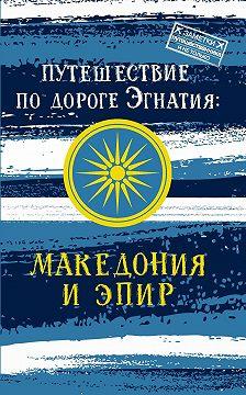 Андрей Монамс - Путешествие по Дороге Эгнатия. Македония и Эпир