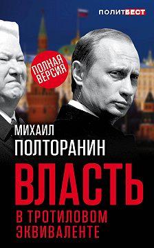 Михаил Полторанин - Власть в тротиловом эквиваленте. Полная версия