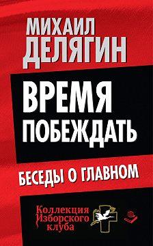 Михаил Делягин - Время побеждать. Беседы о главном