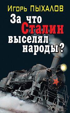 Игорь Пыхалов - За что Сталин выселял народы?