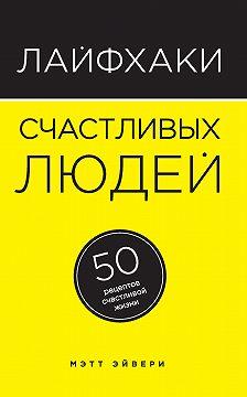 Мэтт Эйвери - Лайфхаки счастливых людей. 50 рецептов счастливой жизни