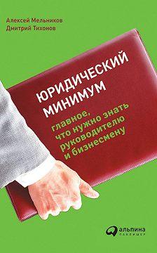 Алексей Мельников - Юридический минимум. Главное, что нужно знать руководителю и бизнесмену