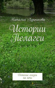 Наталья Лучникова - Истории Пелагеи. Детские сказки наночь