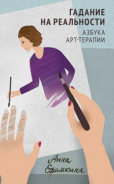 Анна Ефимкина - Гадание на реальности. Азбука арт-терапии
