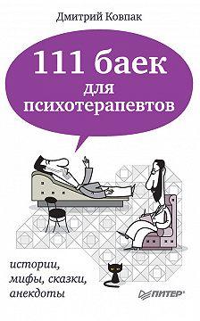 Дмитрий Ковпак - 111 баек для психотерапевтов