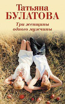 Татьяна Булатова - Три женщины одного мужчины