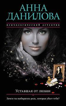 Анна Данилова - Уставшая от любви