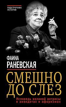 Фаина Раневская - Смешно до слез. Исповедь великой актрисы в анекдотах и афоризмах