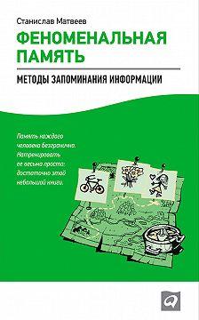 Станислав Матвеев - Феноменальная память. Методы запоминания информации
