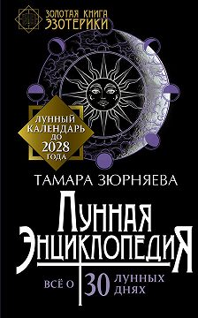 Тамара Зюрняева - Лунная энциклопедия. Все о 30 лунных днях. Лунный календарь до 2028 года