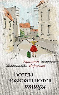Ариадна Борисова - Всегда возвращаются птицы
