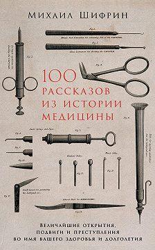 Михаил Шифрин - 100 рассказов из истории медицины