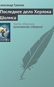 Александр Громов - Последнее дело Херлока Шолмса
