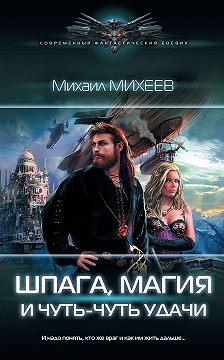 Михаил Михеев - Шпага, магия и чуть-чуть удачи
