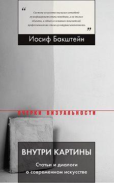 Иосиф Бакштейн - Внутри картины. Статьи и диалоги о современном искусстве