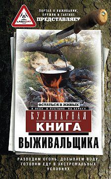 Сборник - Кулинарная книга выживальщика. Остаться в живых: в лесу, в пустыне, на берегу. Разводим огонь, добываем воду, готовим еду в экстремальных условиях