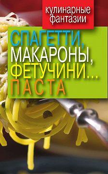 Unidentified author - Кулинарные фантазии. Спагетти, макароны, фетучини... паста