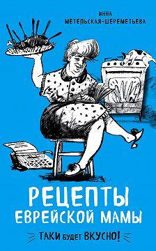 Инна Метельская-Шереметьева - Рецепты еврейской мамы