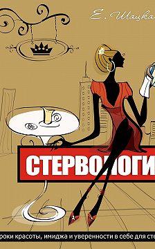 Евгения Шацкая - Стервология. Уроки красоты, имиджа и уверенности в себе для стервы