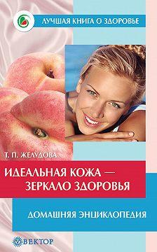 Тамара Желудова - Идеальная кожа. Как сделать мечту реальностью. Домашняя энциклопедия