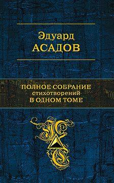 Эдуард Асадов - Полное собрание стихотворений в одном томе (сборник)