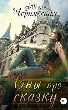 Юлия Чернявская - Сны про сказку