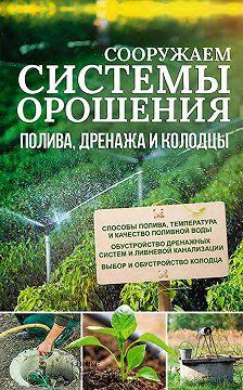 Неустановленный автор - Сооружаем системы орошения, полива, дренажа и колодцы