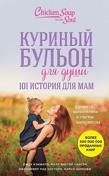 Джек Кэнфилд - Куриный бульон для души. 101 история для мам. О радости, вдохновении и счастье материнства