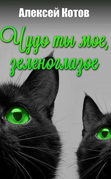 Алексей Котов - Чудо ты мое, зеленоглазое