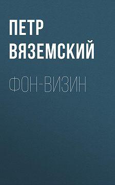 Петр Вяземский - Фон-Визин