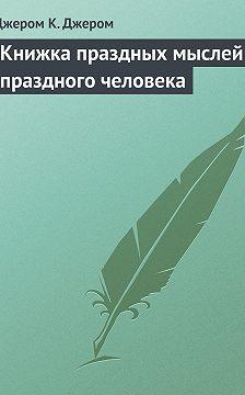 Джером Джером - Книжка праздных мыслей праздного человека