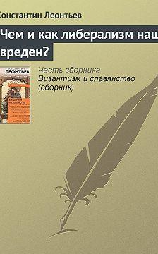 Константин Леонтьев - Чем и как либерализм наш вреден?