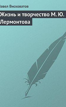 Павел Висковатов - Жизнь и творчество М.Ю.Лермонтова