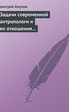 Дмитрий Анучин - Задачи современной антропологи и ее отношения к другим наукам